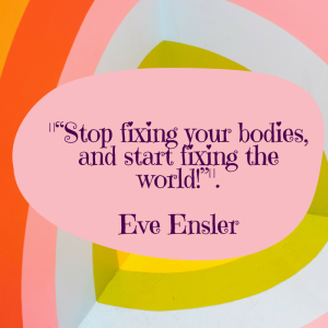 """""""stop fixing your bodies and start fixing the world!"""" ― Eve Ensler (5)"""